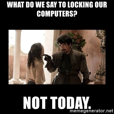 Not Today Syrio Forel - What do we say to locking our computers? Not today.