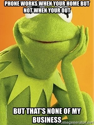 Kermit the frog - Phone works when your home but not when your out But that's none of my business