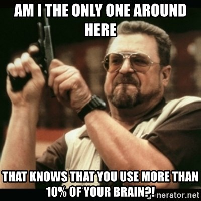 am i the only one around here - AM I THE ONLY ONE AROUND HERE THAT KNOWS THAT YOU USE MORE THAN 10% OF YOUR BRAIN?!