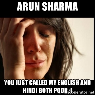 First World Problems - arun sharma you just called my english and hindi both poor :(