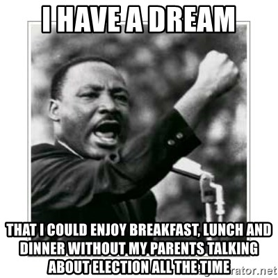 I HAVE A DREAM - I have a dream that I could enjoy breakfast, lunch and dinner without my parents talking about election all the time