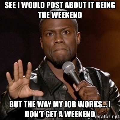 Kevin Hart - See I would post about it being the weekend But the way my job works... I don't get a weekend