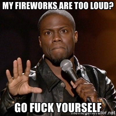 Kevin Hart - My fireworks are too loud? Go Fuck Yourself