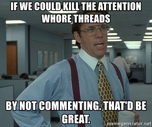 Office Space That Would Be Great - if we could kill the attention whore threads by not commenting. That'd be great.