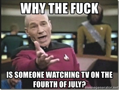 star trek wtf - Why the fuck Is someone watching TV on the Fourth of July?