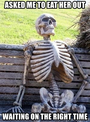Waiting Skeleton - Asked me to eat her out Waiting on the right time