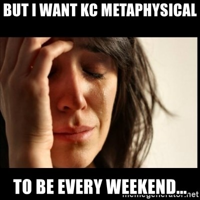 First World Problems - But I want KC Metaphysical To be Every weekend...