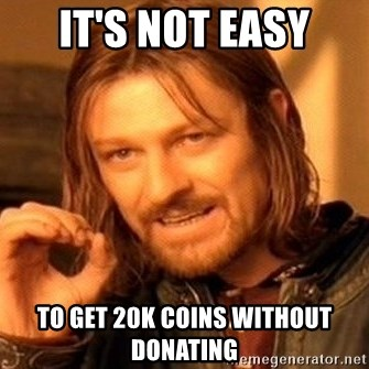 One Does Not Simply - It's not easy to get 20k coins without donating