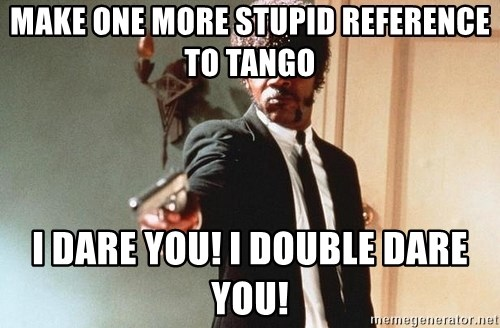 I double dare you - Make one more Stupid reference to tango I dare you! I double dare you!