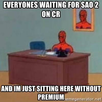 and im just sitting here masterbating - everyones waiting for sao 2 on cr and im just sitting here without premium