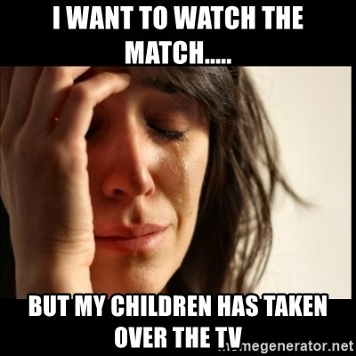 First World Problems - I want to watch the match..... but my children has taken over the tv