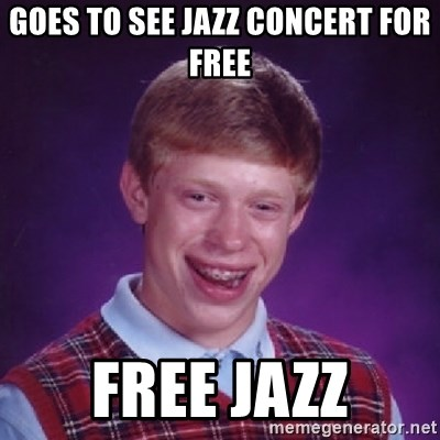 Bad Luck Brian - goes to see jazz concert for free free jazz