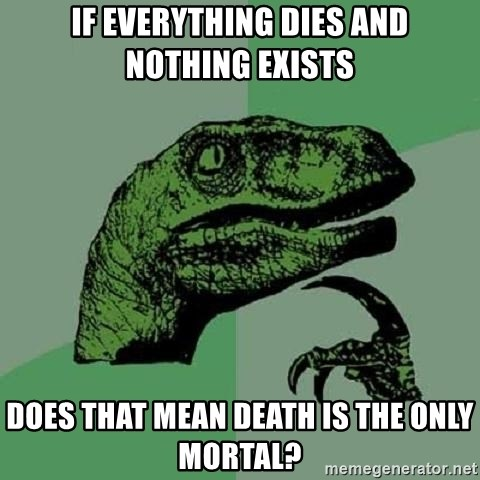 Philosoraptor - If everything dies and nothing exists Does that mean death is the only mortal?