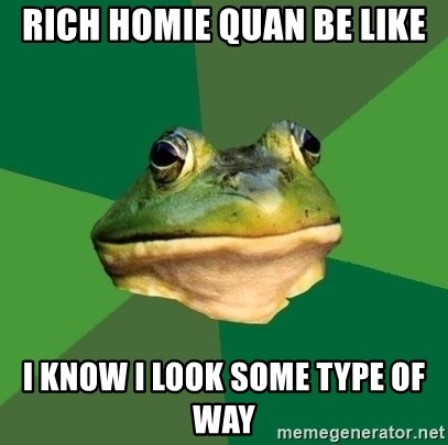 Foul Bachelor Frog - RICH HOMIE QUAN BE LIKE I KNOW I LOOK SOME TYPE OF WAY