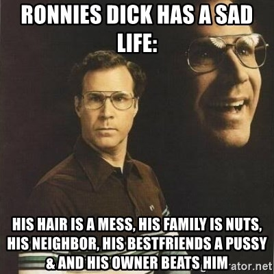 will ferrell - ronnies dick has a sad life: his hair is a mess, his family is nuts, his neighbor, his bestfriends a pussy & and his owner beats him