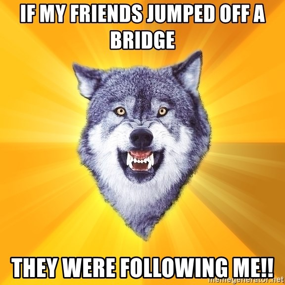 Courage Wolf - If my friends jumped off a bridge THEY WERE FOLLOWING ME!!