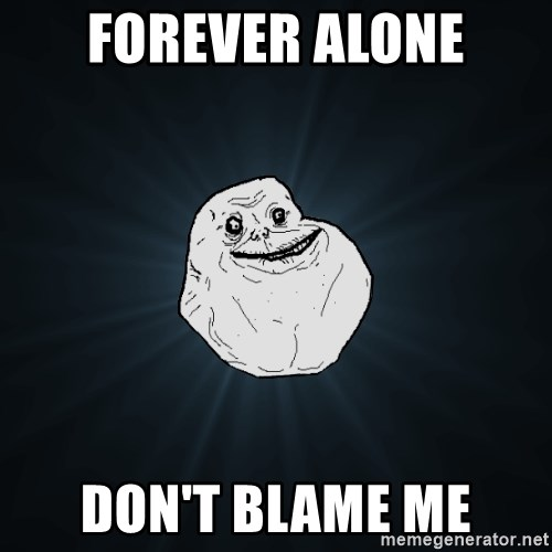Forever Alone - Forever alone don't blame me