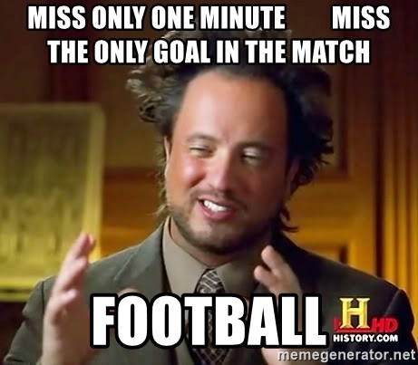 Ancient Aliens - miss only one minute         miss the only goal in the match football
