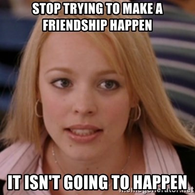 mean girls - Stop trying to make a friendship happen it isn't going to happen