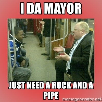 Rob Ford - I da Mayor Just need a rock and a pipe