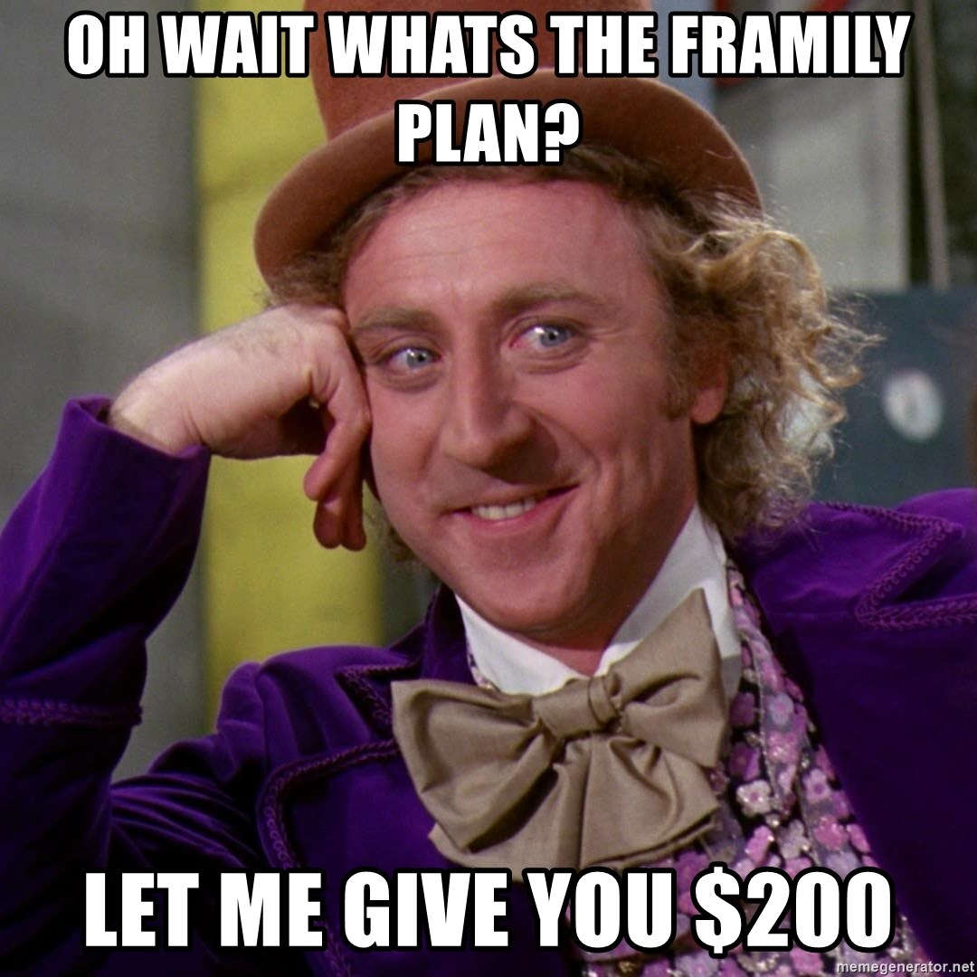 Willy Wonka - oh wait whats the framily plan? let me give you $200