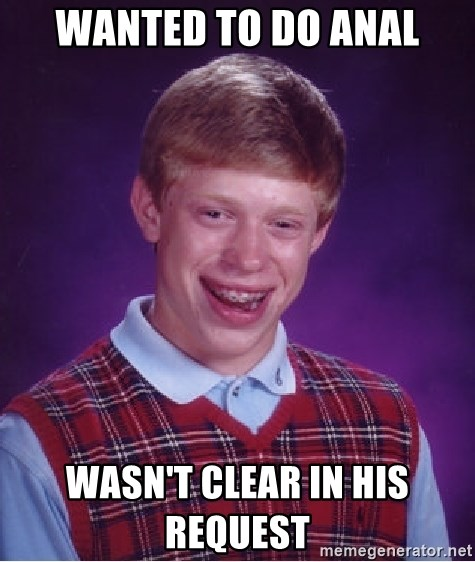 Bad Luck Brian - wanted to do anal wasn't clear in his request