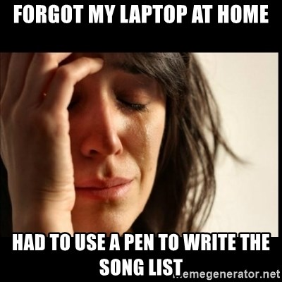 First World Problems - Forgot my laptop at home Had to use a pen To write the song list