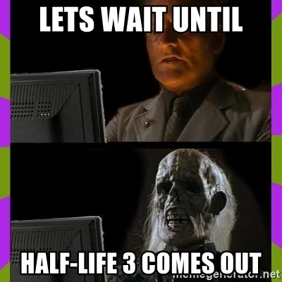 ill just wait here - lets wait until half-life 3 comes out