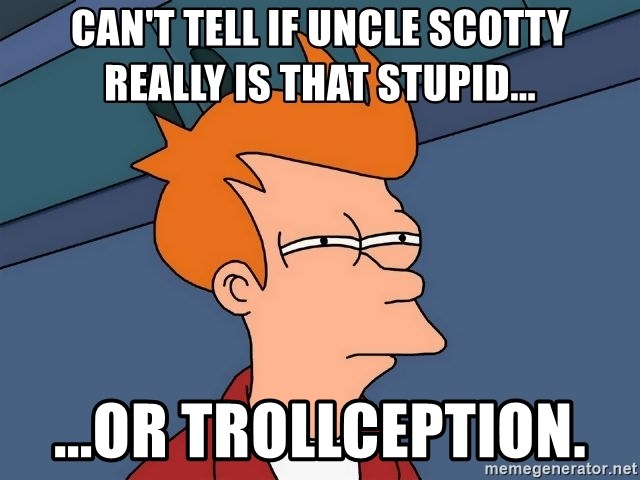 Futurama Fry - Can't tell if Uncle Scotty really is that stupid... ...or Trollception.