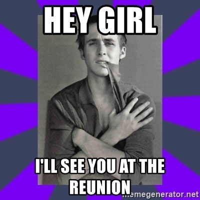 DA Ryan Gosling - Hey girl I'll see you at the reunion