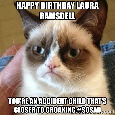 Grumpy Cat  - Happy birthday Laura Ramsdell  You're an accident child that's closer to croaking #sosad