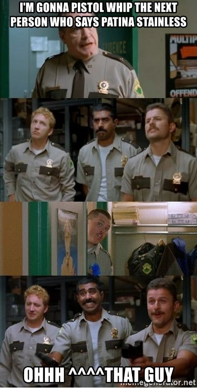 Super Troopers Shenanigans - I'm gonna pistol whip the next person who says patina stainless ohhh ^^^^that guy