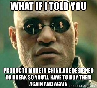 What if I told you / Matrix Morpheus - what if i told you Products made in china are designed to break so you'll have to buy them again and again
