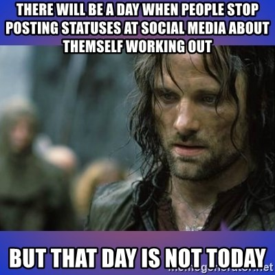 but it is not this day - There will be a day when people stop posting statuses at social media about themself working out But that day is not today