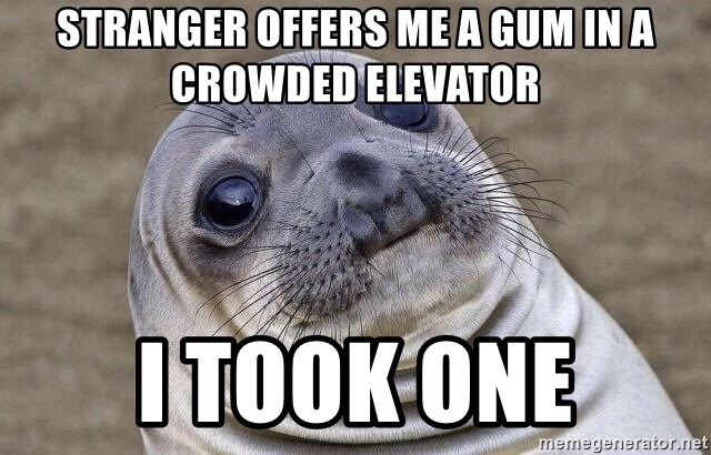Awkward Seal - Stranger offers me a gum in a crowded elevator i took one