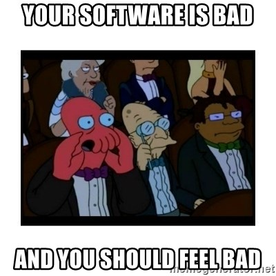 Your X is bad and You should feel bad - YOUR SOFTWARE IS BAD AND YOU SHOULD FEEL BAD