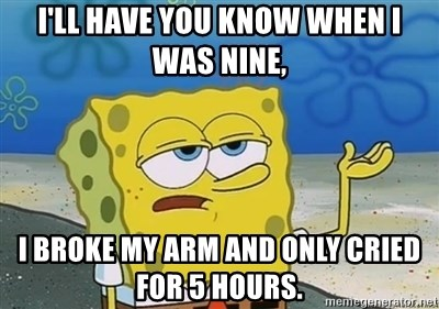 I'll have you know - i'll have you know when i was nine, i broke my arm and only cried for 5 hours.