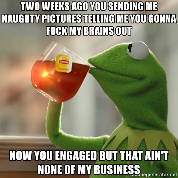 Two weeks ago you sending me naughty pictures telling me you gonna fuck my  brains out Now you engaged but that ain't none of my business - Kermit The  Frog ...