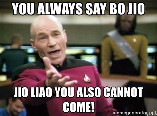 Why the fuck - you always say bo jio jio liao you also cannot come!