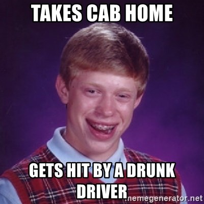 Bad Luck Brian - Takes cab home Gets hit by a drunk driver