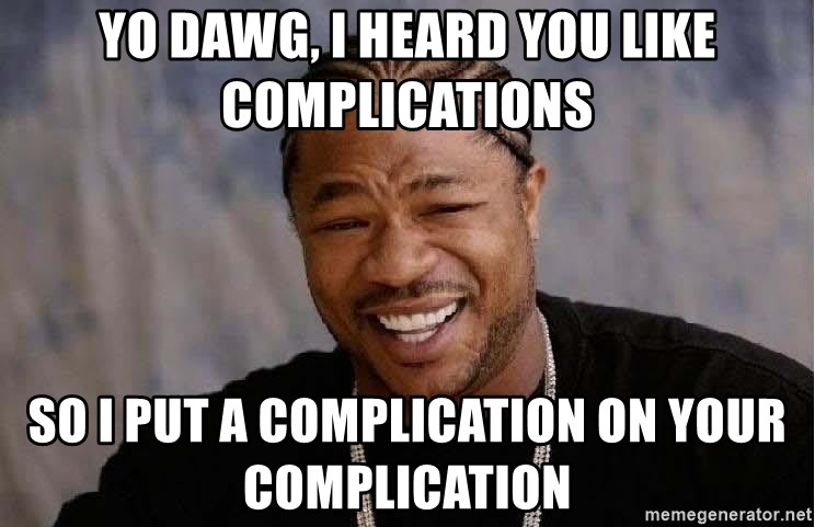 Yo dawg, i heard you like complications so i put a complication on ...