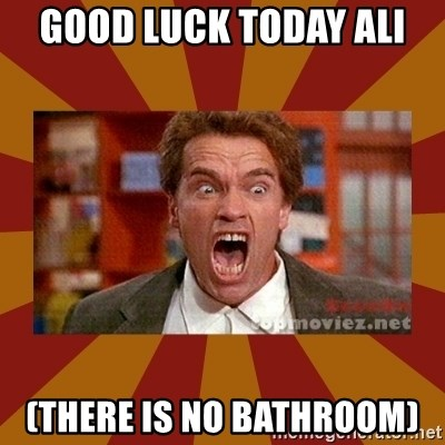 There Is No Bathroom.Good Luck Today Ali There Is No Bathroom Angry Arnold