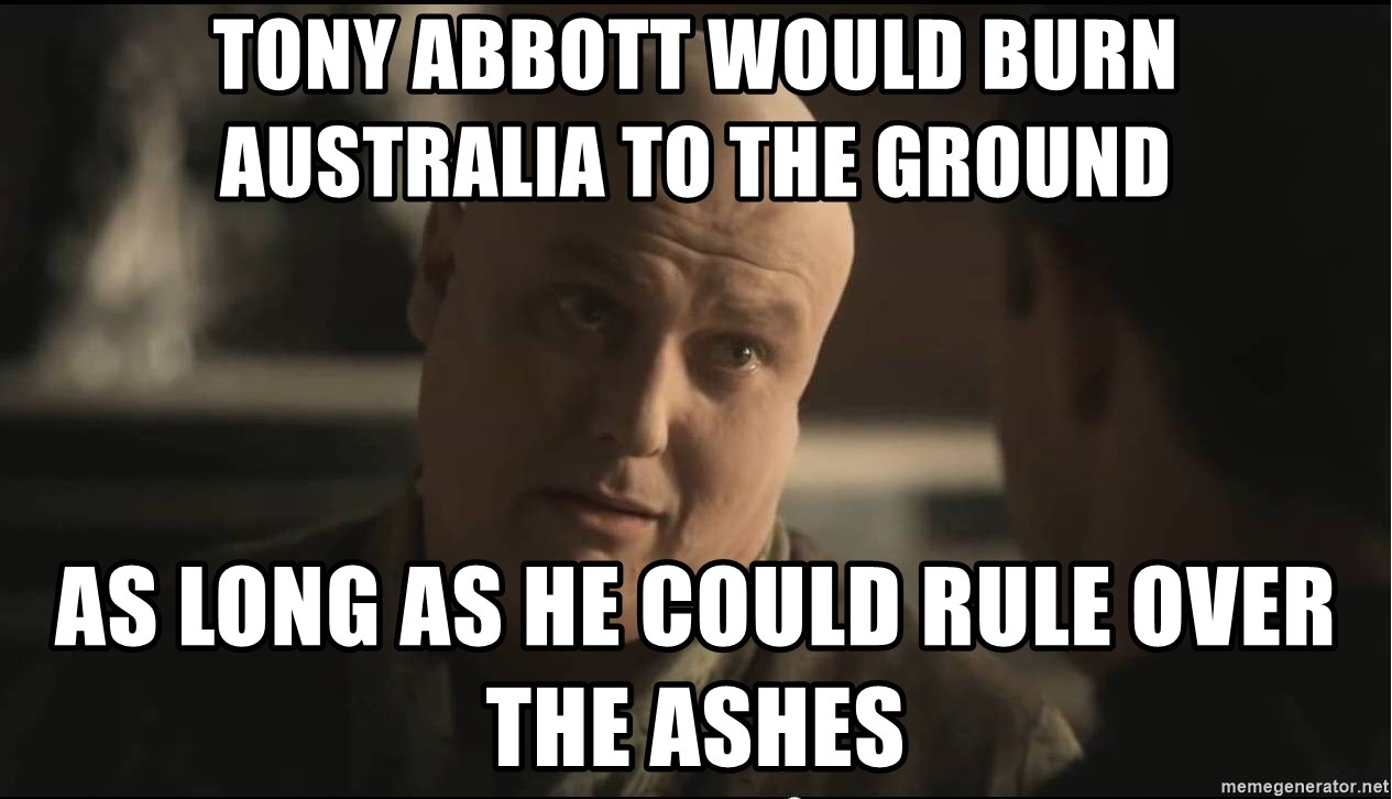 lord varys  - Tony Abbott would burn australia to the ground as long as he could rule over the ashes