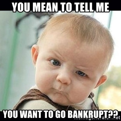 Skeptical Baby Whaa? - you mean to tell me You want to go Bankrupt??