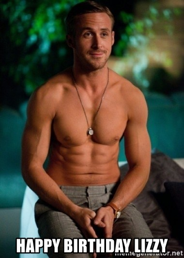 Shirtless Ryan Gosling   happy birthday lizzy. happy birthday lizzy   Shirtless Ryan Gosling   Meme Generator