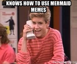 Zach Morris - knows how to use mermaid memes