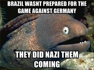 Bad Joke Eel v2.0 - Brazil wasnt prepared for the game against Germany they did Nazi them  coming