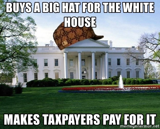 scumbag whitehouse - buys a big hat for the white house makes taxpayers pay for it