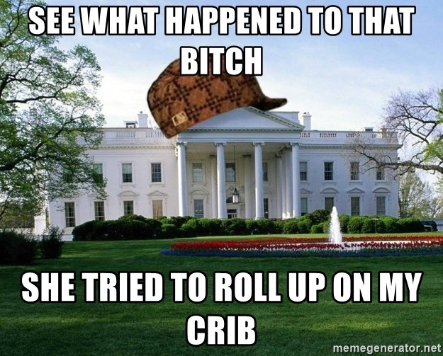 scumbag whitehouse - see what happened to that bitch she tried to roll up on my crib