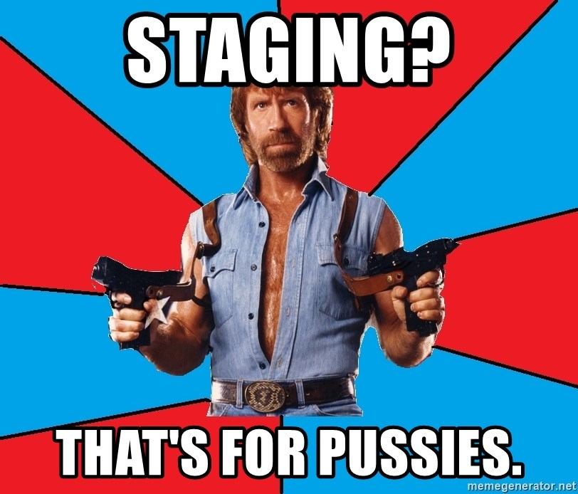 Chuck Norris  - Staging? THat's for pussies.